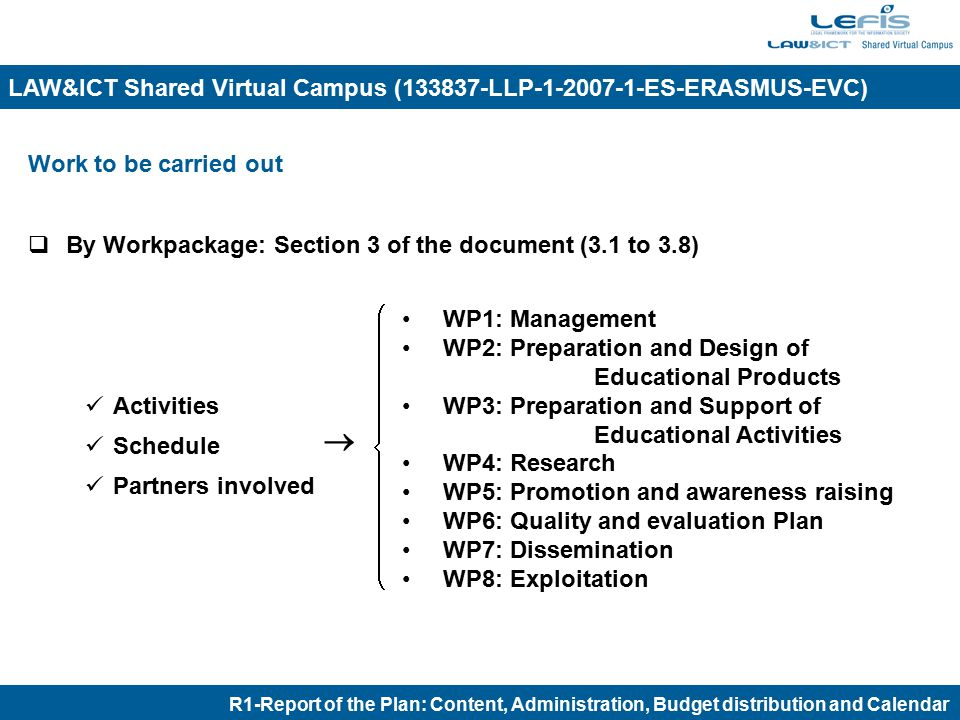 R1-Report of the Plan: Content, Administration, Budget distribution and Calendar LAW&ICT Shared Virtual Campus (133837-LLP-1-2007-1-ES-ERASMUS-EVC) Workpackage 1: Management (UNIZAR)  Activities General coordination and management activities Preparation of an International Law&ICT Library and an on-line Law&ICT Encyclopaedia with the learning material.