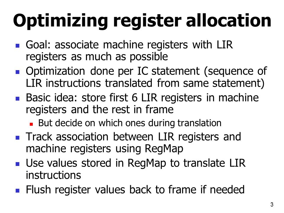 4 RegMap Main data structure is RegMap – a map from x86 registers to Free/Reg: Free – x86 register is currently available Reg – LIR register U – used by some variable Operations supported by RegMap: RegMap.get : x86Reg -> LIR register or Free RegMap.get : LIR register -> x86Reg or null RegMap.put(x86Reg,LIRReg) – create an association RegMap.getFreeReg – returns an available x86 registers if there is any, otherwise flush a register back to frame and return an available register E.g., if edx is associated with R3 with offset -12 then emit mov %edx,-12(%ebp) and return edx