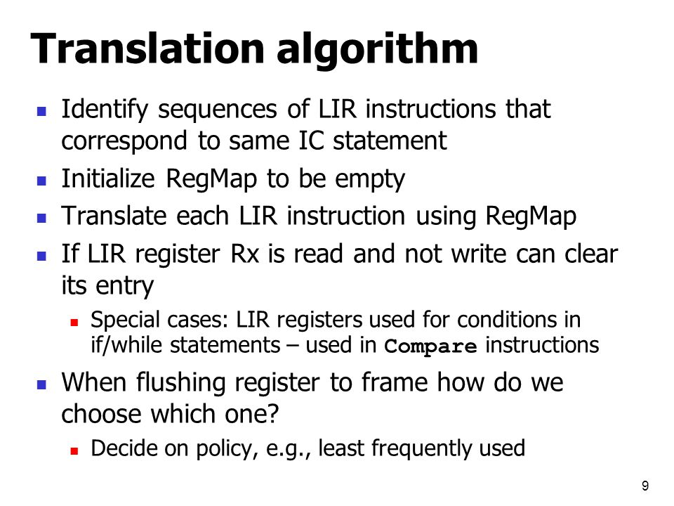 9 Translation algorithm Identify sequences of LIR instructions that correspond to same IC statement Initialize RegMap to be empty Translate each LIR instruction using RegMap If LIR register Rx is read and not write can clear its entry Special cases: LIR registers used for conditions in if/while statements – used in Compare instructions When flushing register to frame how do we choose which one.