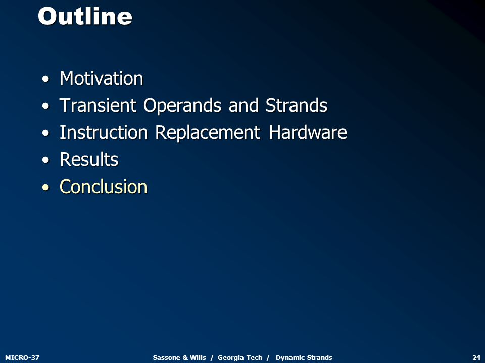 MICRO-37Sassone & Wills / Georgia Tech / Dynamic Strands24Outline MotivationMotivation Transient Operands and StrandsTransient Operands and Strands Instruction Replacement HardwareInstruction Replacement Hardware ResultsResults ConclusionConclusion