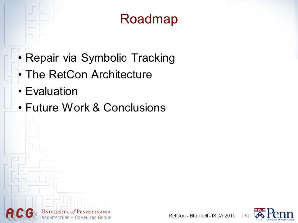 Roadmap Repair via Symbolic Tracking The RetCon Architecture Evaluation Future Work & Conclusions [ 8 ] RetCon - Blundell - ISCA 2010