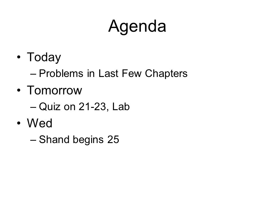 Agenda Today –Problems in Last Few Chapters Tomorrow –Quiz on 21-23, Lab Wed –Shand begins 25