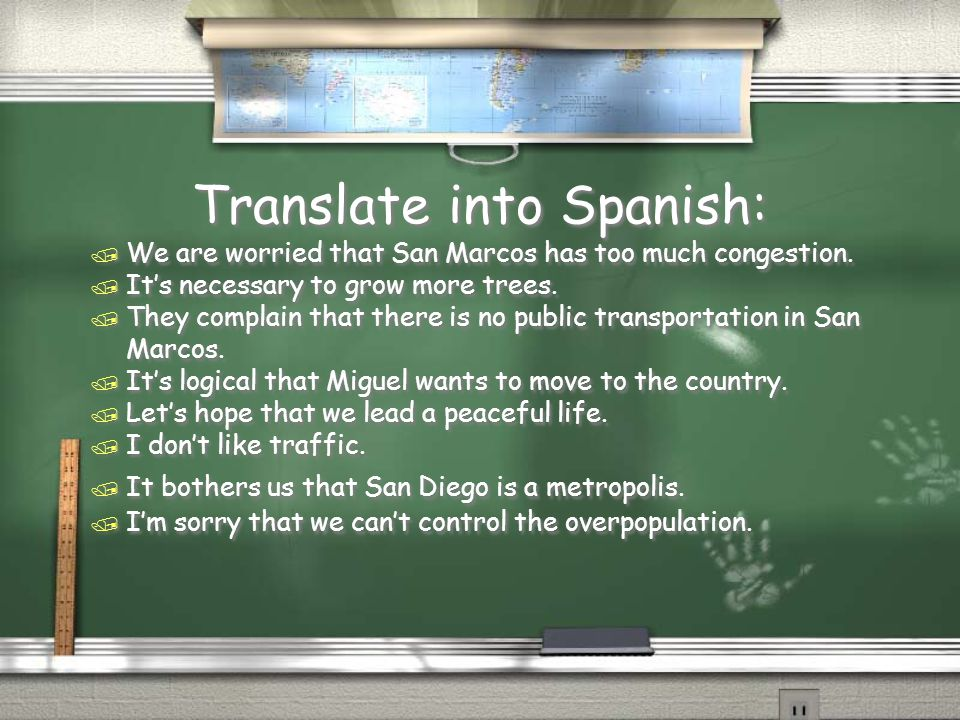 Translate into Spanish: / We are worried that San Marcos has too much congestion. / It's necessary to grow more trees. / They complain that there is n
