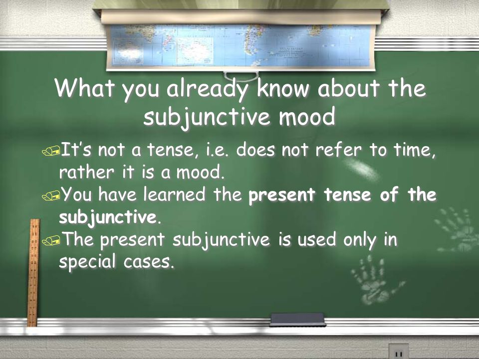 What you already know about the subjunctive mood / It's not a tense, i.e. does not refer to time, rather it is a mood. / You have learned the present