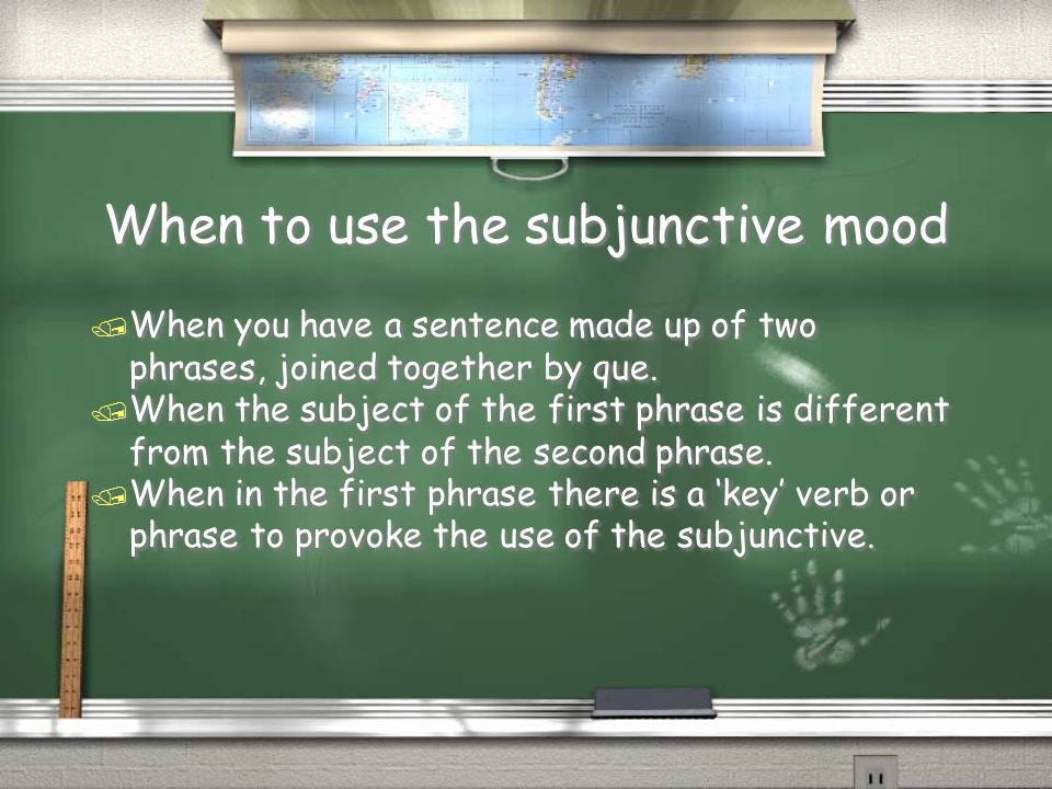 When to use the subjunctive mood / When you have a sentence made up of two phrases, joined together by que. / When the subject of the first phrase is