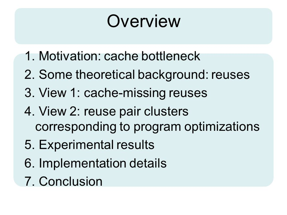 Overview 1. Motivation: cache bottleneck 2. Some theoretical background: reuses 3. View 1: cache-missing reuses 4. View 2: reuse pair clusters corresp