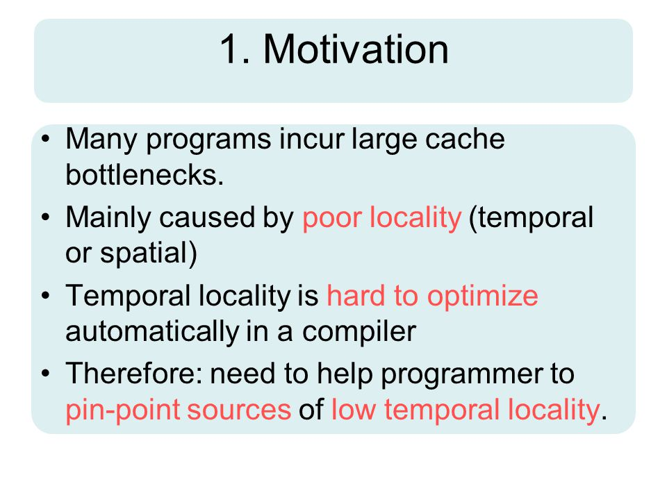 1. Motivation Many programs incur large cache bottlenecks. Mainly caused by poor locality (temporal or spatial) Temporal locality is hard to optimize