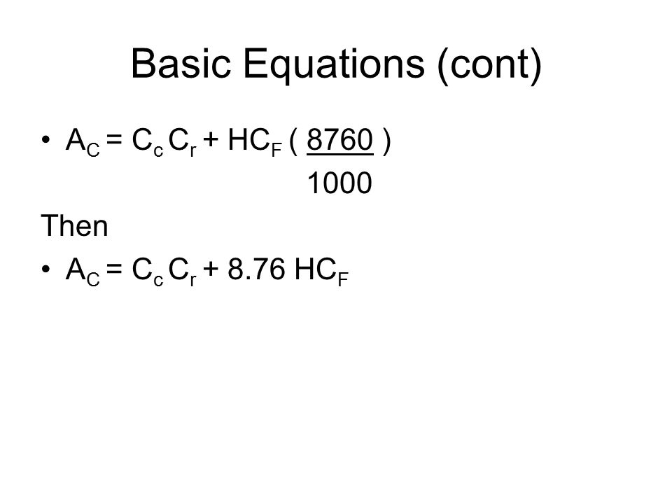 Basic Equations (cont) A C = C c C r + HC F ( 8760 ) 1000 Then A C = C c C r + 8.76 HC F