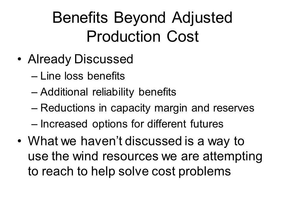 Benefits Beyond Adjusted Production Cost Already Discussed –Line loss benefits –Additional reliability benefits –Reductions in capacity margin and reserves –Increased options for different futures What we haven't discussed is a way to use the wind resources we are attempting to reach to help solve cost problems