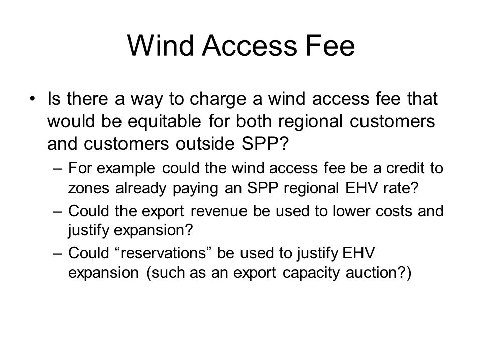Wind Access Fee Is there a way to charge a wind access fee that would be equitable for both regional customers and customers outside SPP.