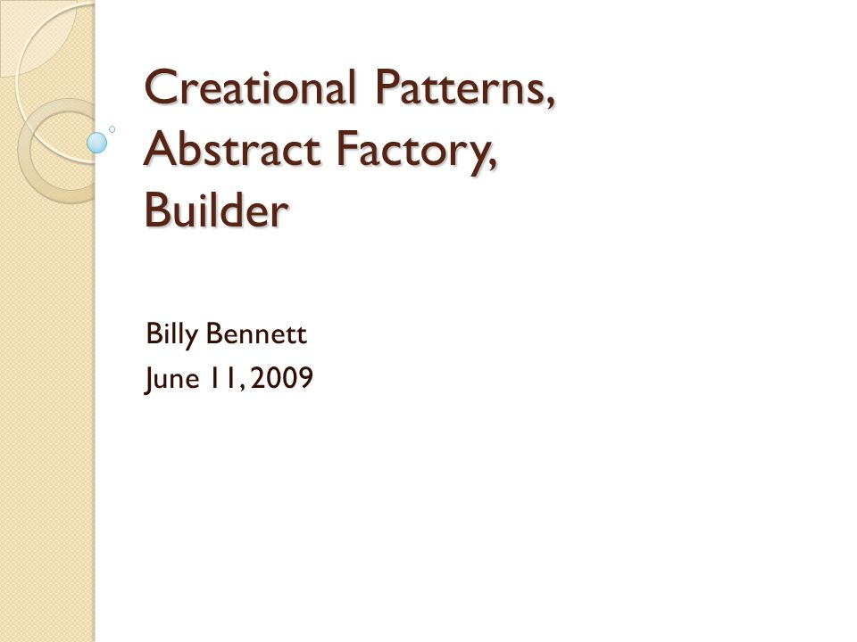 Creational Patterns, Abstract Factory, Builder Billy Bennett June 11, 2009