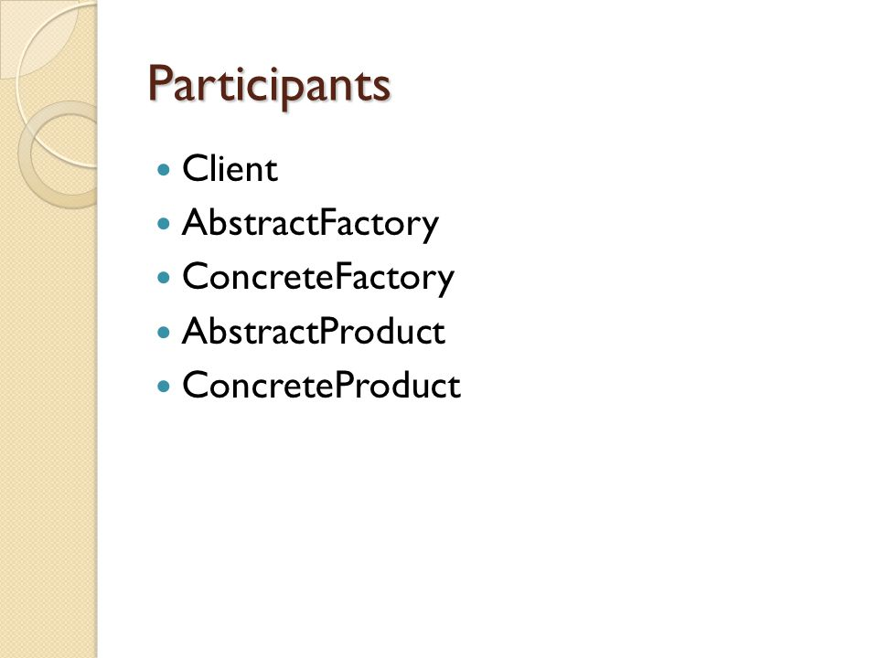 Participants Client AbstractFactory ConcreteFactory AbstractProduct ConcreteProduct