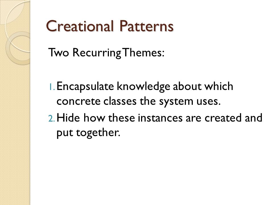 Creational Patterns Two Recurring Themes: 1.