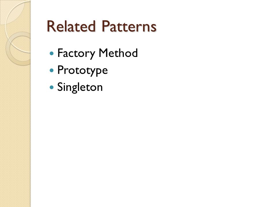 Related Patterns Factory Method Prototype Singleton