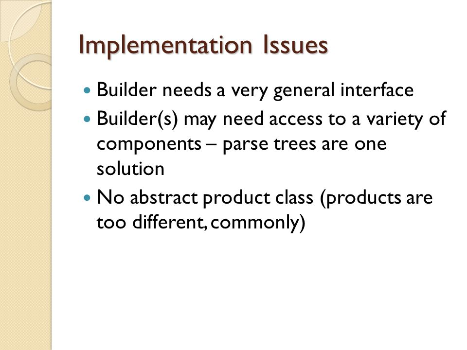 Implementation Issues Builder needs a very general interface Builder(s) may need access to a variety of components – parse trees are one solution No abstract product class (products are too different, commonly)