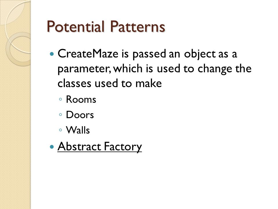 Potential Patterns CreateMaze is passed an object as a parameter, which is used to change the classes used to make ◦ Rooms ◦ Doors ◦ Walls Abstract Factory