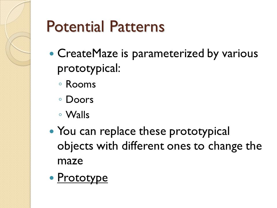 Potential Patterns CreateMaze is parameterized by various prototypical: ◦ Rooms ◦ Doors ◦ Walls You can replace these prototypical objects with different ones to change the maze Prototype