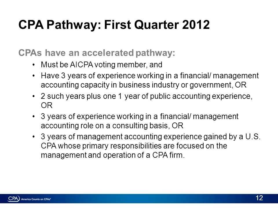 CPA Pathway: First Quarter 2012 CPAs have an accelerated pathway: Must be AICPA voting member, and Have 3 years of experience working in a financial/