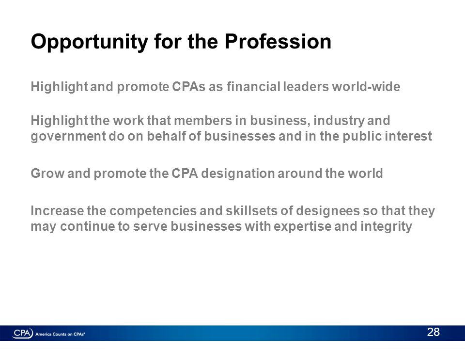 Opportunity for the Profession Highlight and promote CPAs as financial leaders world-wide Highlight the work that members in business, industry and go