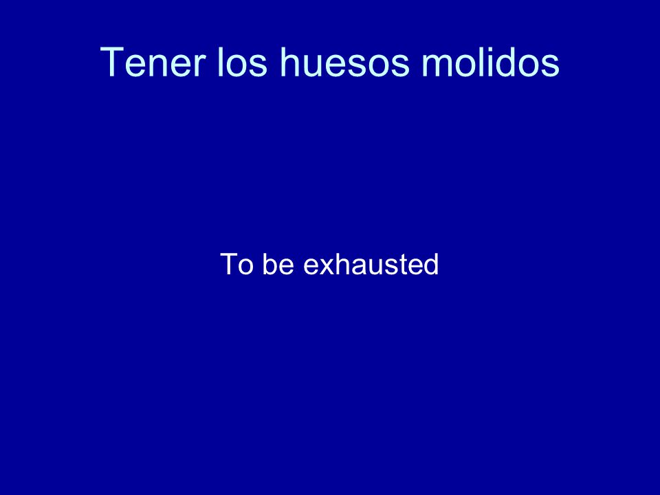 Tener los huesos molidos To be exhausted