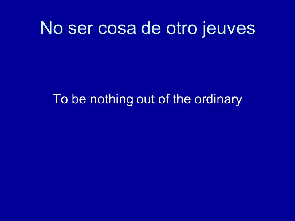 No ser cosa de otro jeuves To be nothing out of the ordinary