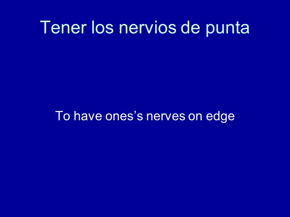 Tener los nervios de punta To have ones's nerves on edge