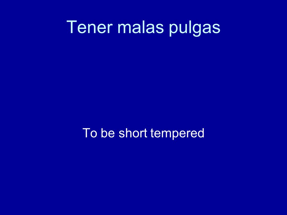 Tener malas pulgas To be short tempered