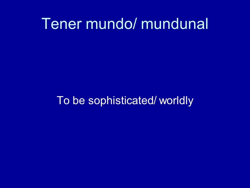 Tener mundo/ mundunal To be sophisticated/ worldly