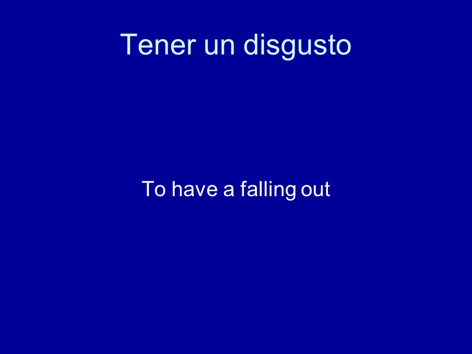 Tener un disgusto To have a falling out