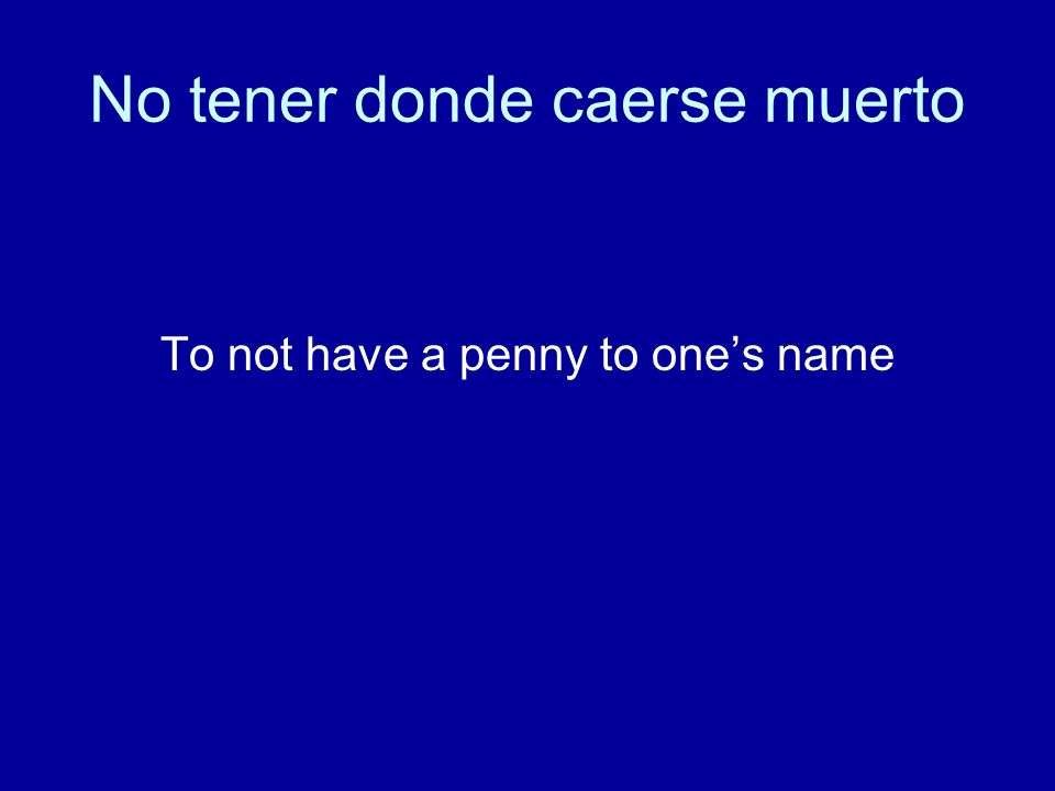 No tener donde caerse muerto To not have a penny to one's name