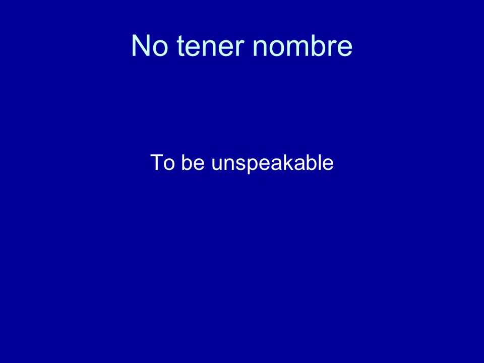 No tener nombre To be unspeakable