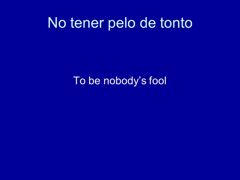 No tener pelo de tonto To be nobody's fool