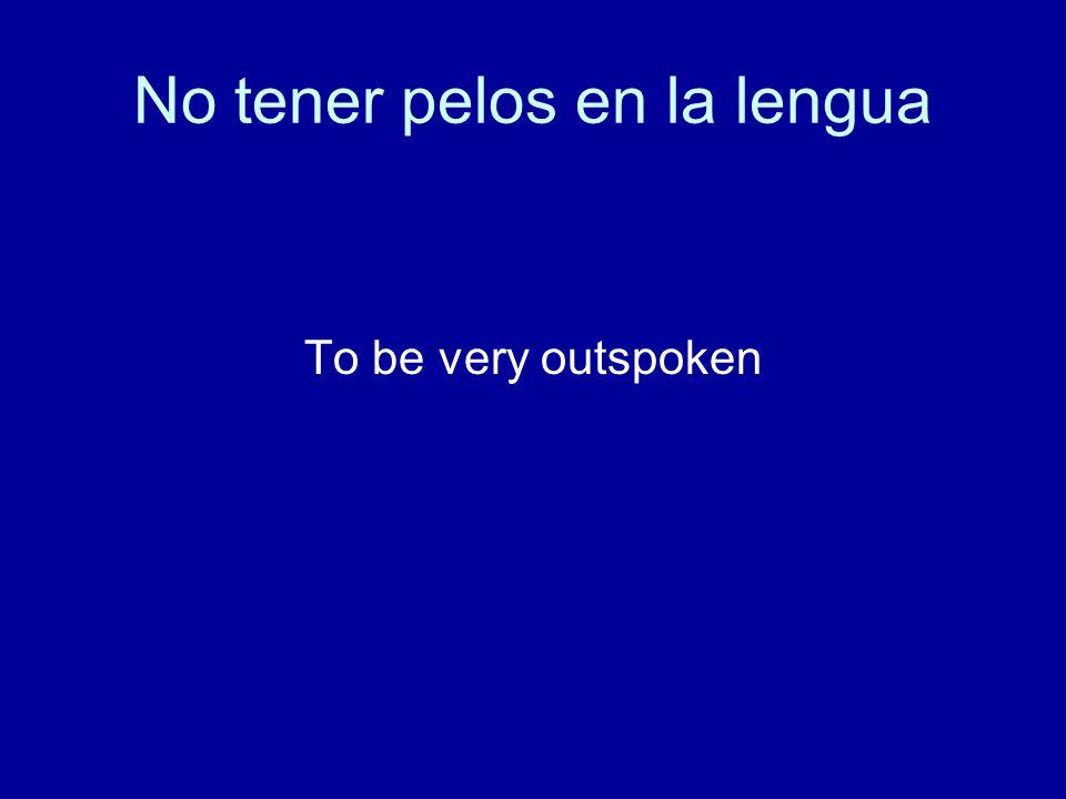 No tener pelos en la lengua To be very outspoken