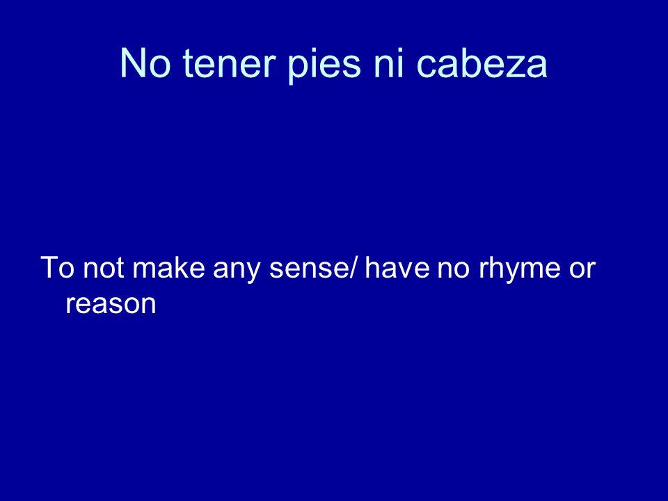 No tener pies ni cabeza To not make any sense/ have no rhyme or reason
