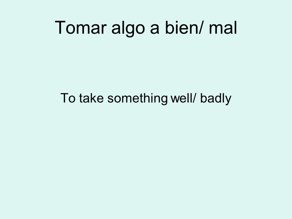 Tomar algo a bien/ mal To take something well/ badly