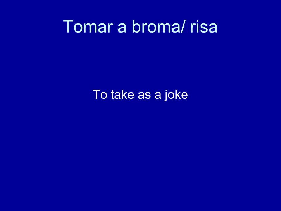 Tomar a broma/ risa To take as a joke