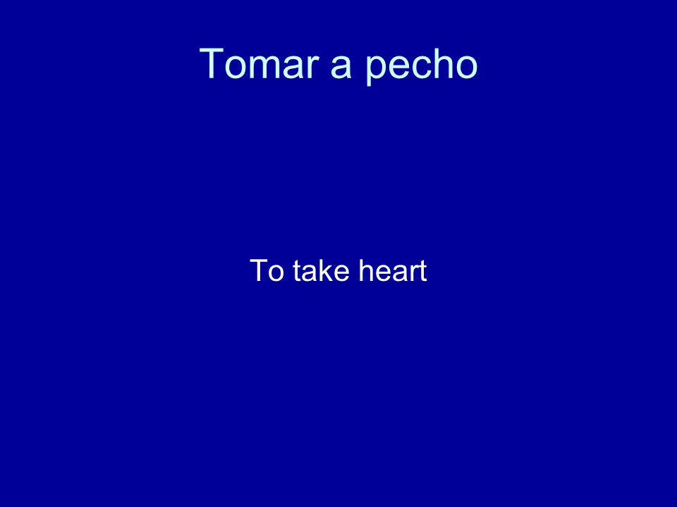 Tomar a pecho To take heart