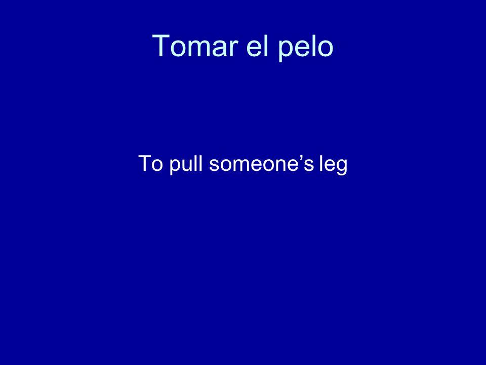 Tomar el pelo To pull someone's leg