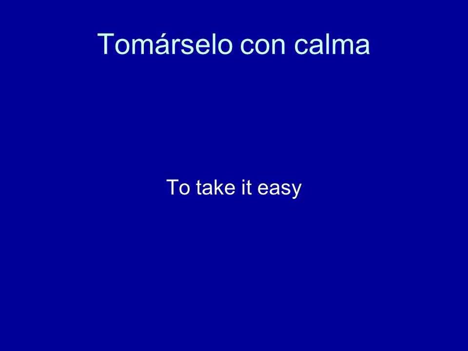 Tomárselo con calma To take it easy