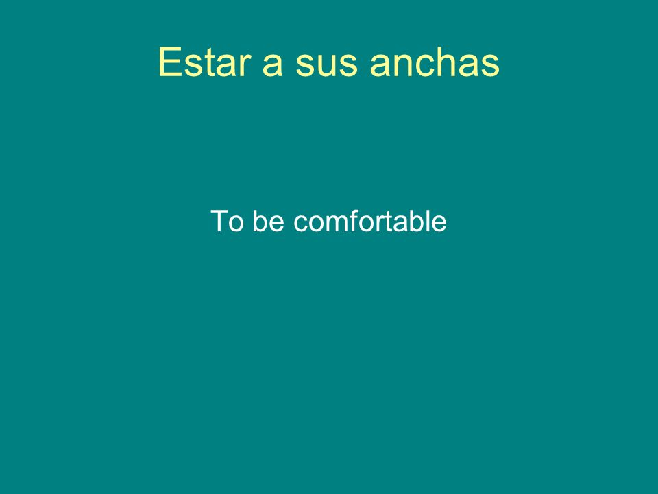 Estar a sus anchas To be comfortable
