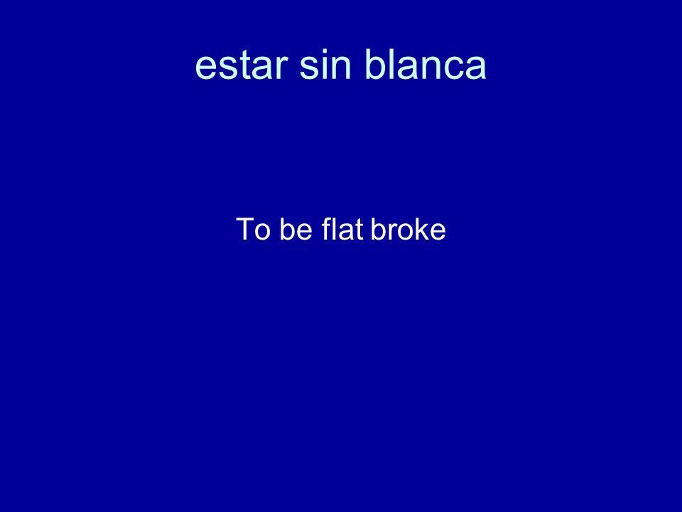 estar sin blanca To be flat broke
