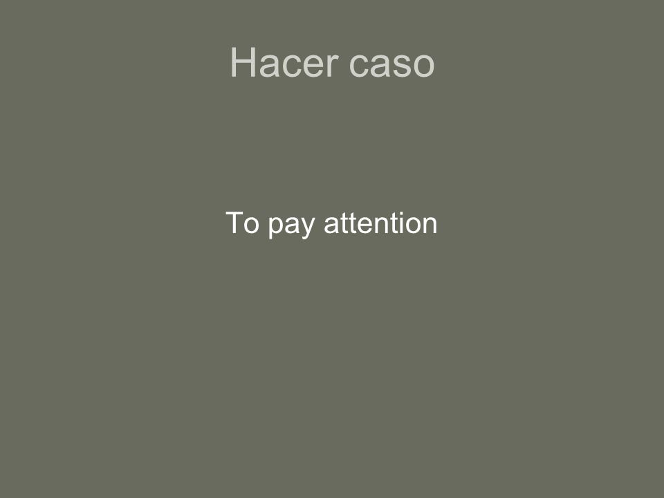 Hacer caso To pay attention