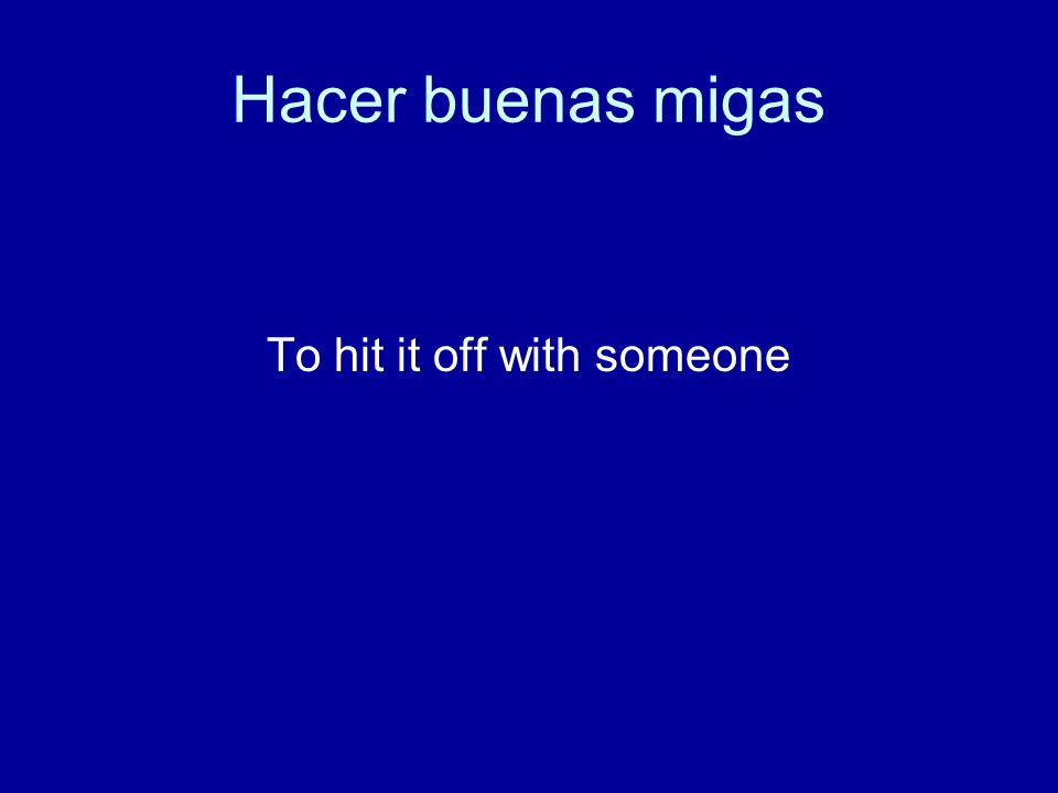 Hacer buenas migas To hit it off with someone