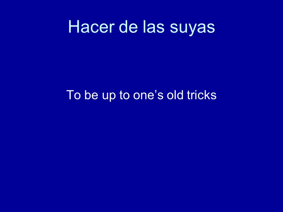 Hacer de las suyas To be up to one's old tricks