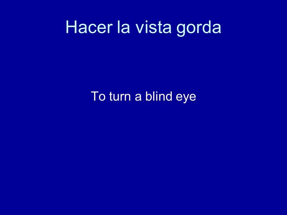 Hacer la vista gorda To turn a blind eye