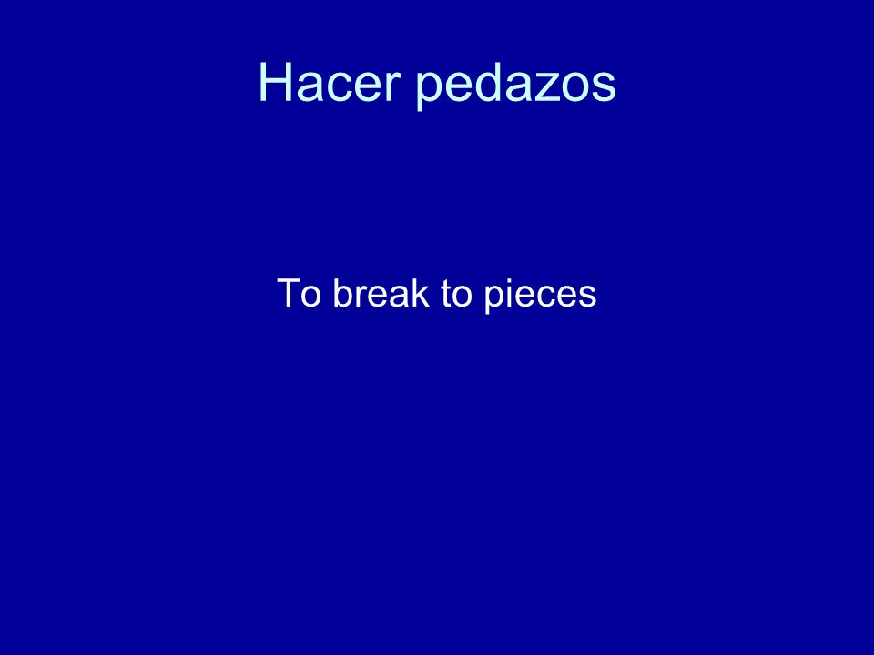 Hacer pedazos To break to pieces