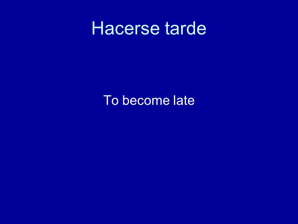 Hacerse tarde To become late