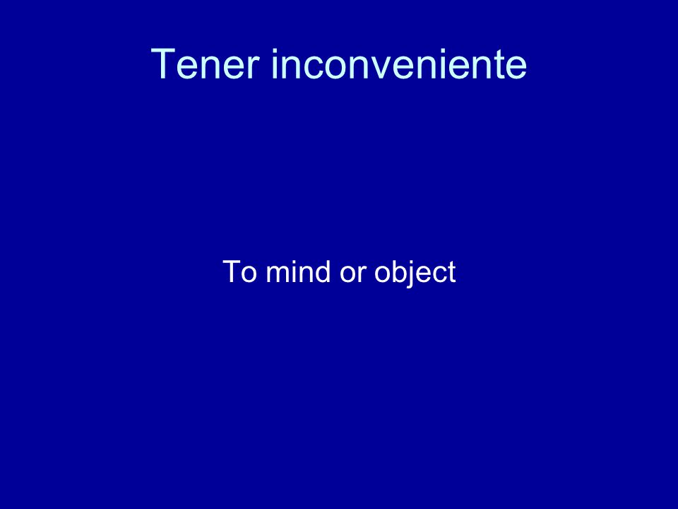 Tener inconveniente To mind or object