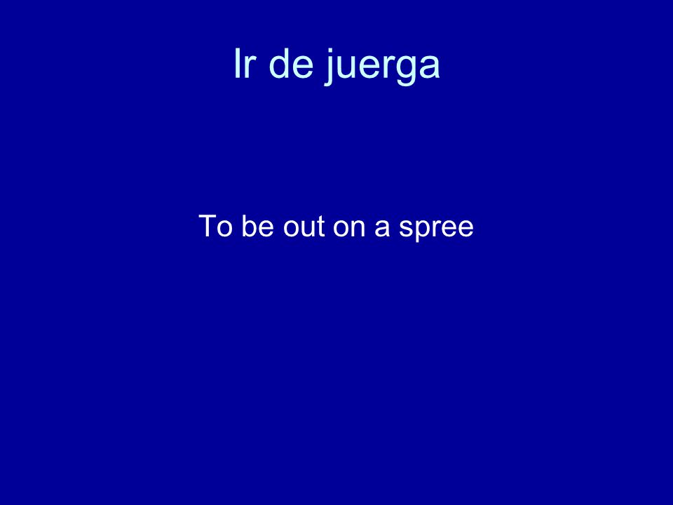 Ir de juerga To be out on a spree