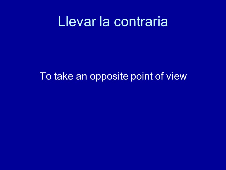 Llevar la contraria To take an opposite point of view